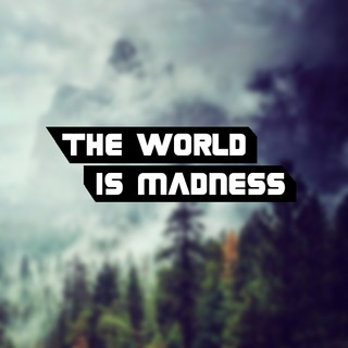 The world is madness.