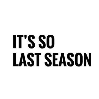 it's so last season